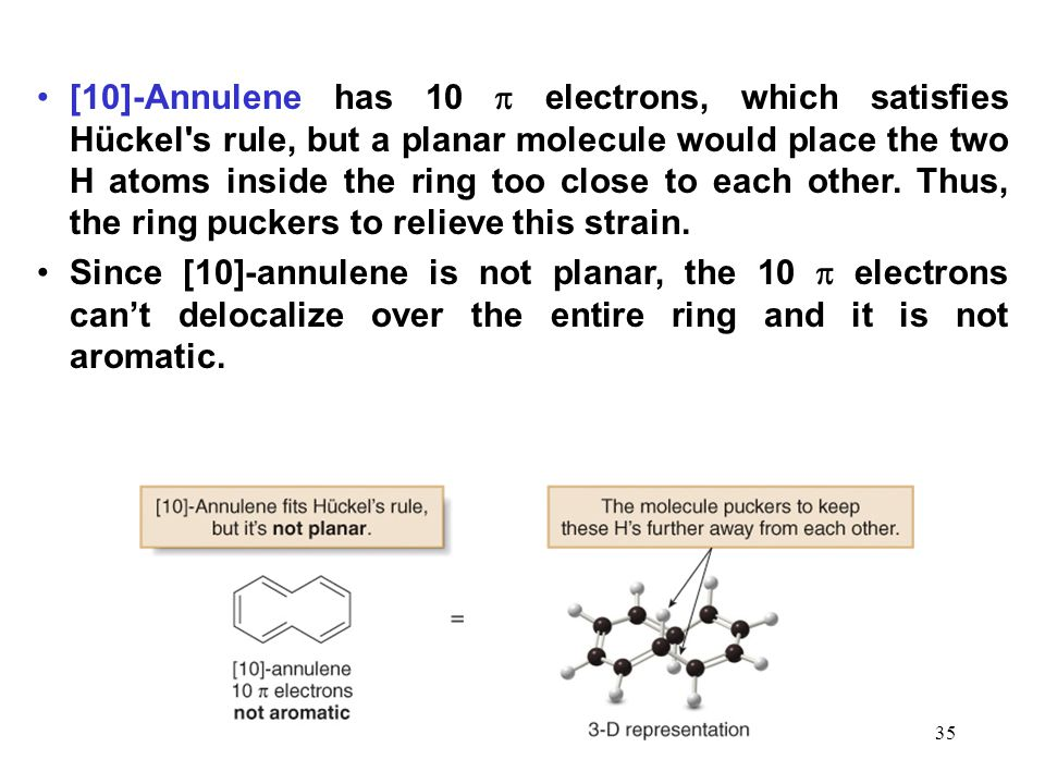 [10]-Annulene has 10  electrons, which satisfies Hückel s rule, but a planar molecule would place the two H atoms inside the ring too close to each other. Thus, the ring puckers to relieve this strain.